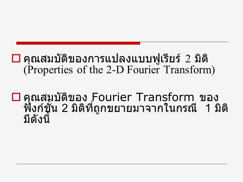  คุณสมบัติของการแปลงแบบฟูเรียร์ 2 มิติ (Properties of the 2-D Fourier Transform)  คุณสมบัติของ Fourier Transform ของ ฟังก์ชั่น 2 มิติที่ถูกขยายมาจาก