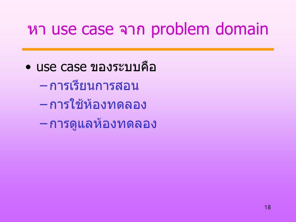 18 หา use case จาก problem domain use case ของระบบคือ –การเรียนการสอน –การใช้ห้องทดลอง –การดูแลห้องทดลอง