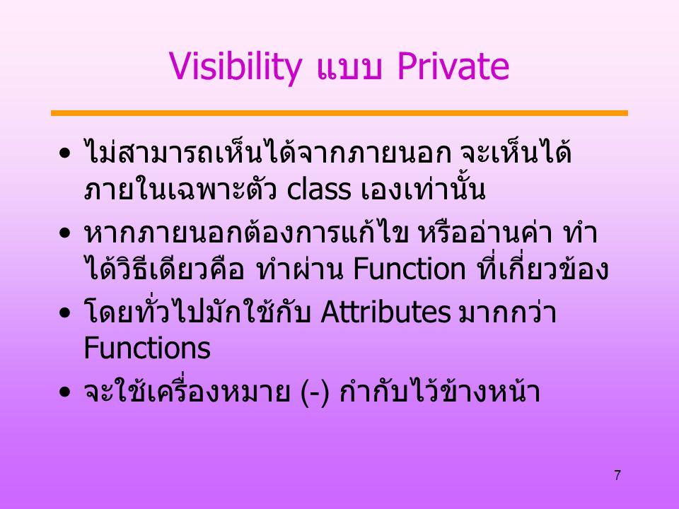 7 Visibility แบบ Private ไม่สามารถเห็นได้จากภายนอก จะเห็นได้ ภายในเฉพาะตัว class เองเท่านั้น หากภายนอกต้องการแก้ไข หรืออ่านค่า ทำ ได้วิธีเดียวคือ ทำผ่าน Function ที่เกี่ยวข้อง โดยทั่วไปมักใช้กับ Attributes มากกว่า Functions จะใช้เครื่องหมาย (-) กำกับไว้ข้างหน้า