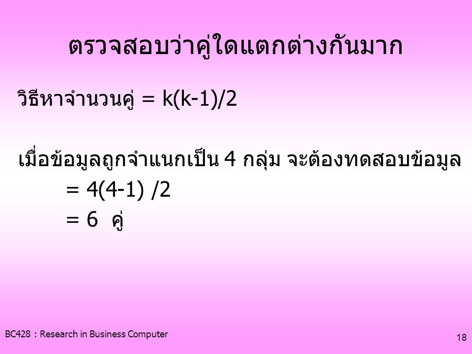 BC428 : Research in Business Computer 18 ตรวจสอบว่าคู่ใดแตกต่างกันมาก วิธีหาจำนวนคู่ = k(k-1)/2 เมื่อข้อมูลถูกจำแนกเป็น 4 กลุ่ม จะต้องทดสอบข้อมูล = 4(4-1) /2 = 6 คู่