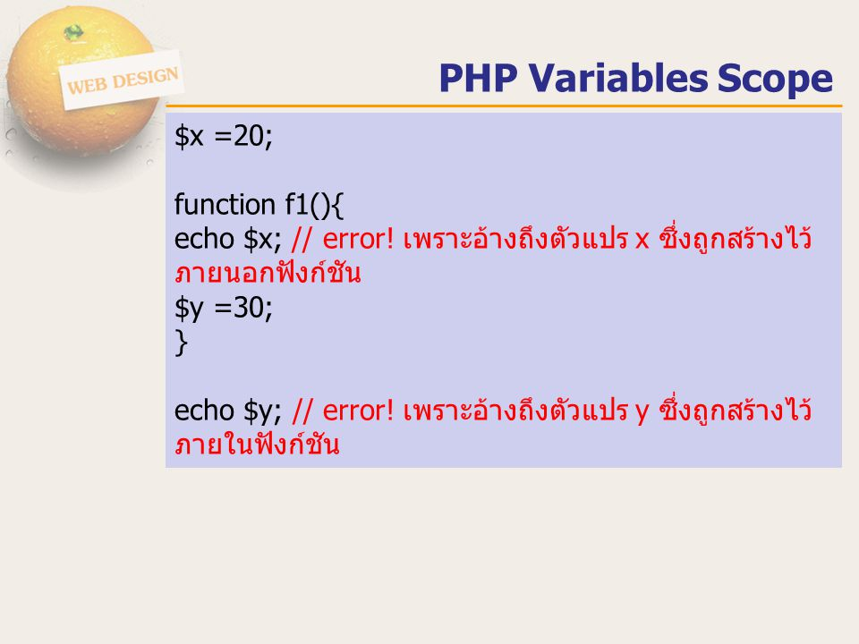 $x =20; function f1(){ echo $x; // error! เพราะอ้างถึงตัวแปร x ซึ่งถูกสร้างไว้ ภายนอกฟังก์ชัน $y =30; } echo $y; // error! เพราะอ้างถึงตัวแปร y ซึ่งถู