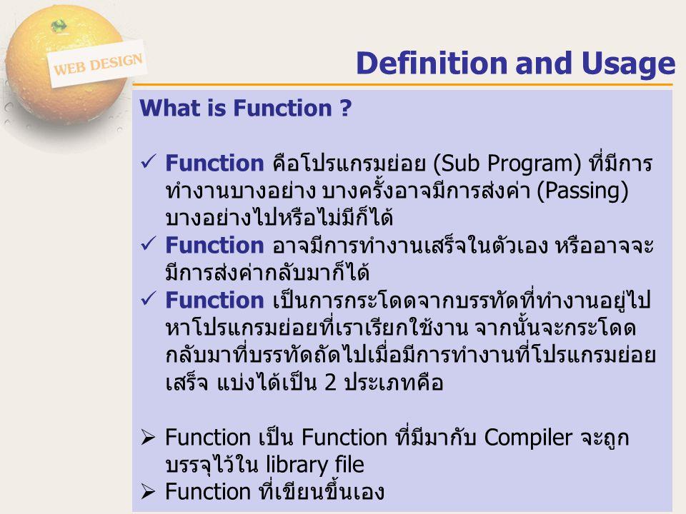 Definition and Usage What is Function ? Function คือโปรแกรมย่อย (Sub Program) ที่มีการ ทำงานบางอย่าง บางครั้งอาจมีการส่งค่า (Passing) บางอย่างไปหรือไม