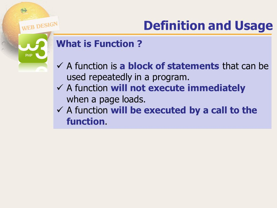 Create a User Defined Function in PHP Syntax function functionName() { code to be executed; //Statements } Example