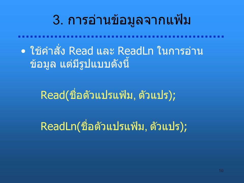 10 3. การอ่านข้อมูลจากแฟ้ม ใช้คำสั่ง Read และ ReadLn ในการอ่าน ข้อมูล แต่มีรูปแบบดังนี้ Read(ชื่อตัวแปรแฟ้ม, ตัวแปร); ReadLn(ชื่อตัวแปรแฟ้ม, ตัวแปร);