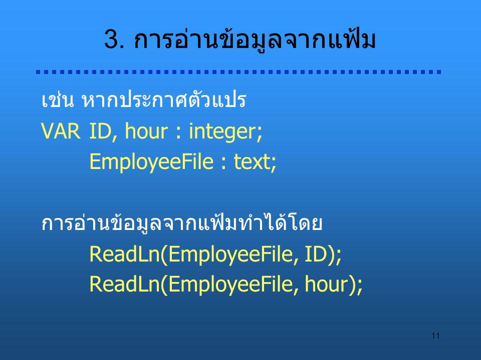 11 3. การอ่านข้อมูลจากแฟ้ม เช่น หากประกาศตัวแปร VARID, hour : integer; EmployeeFile : text; การอ่านข้อมูลจากแฟ้มทำได้โดย ReadLn(EmployeeFile, ID); Rea