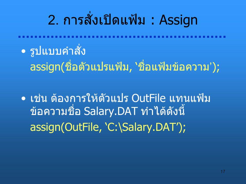 17 2. การสั่งเปิดแฟ้ม : Assign รูปแบบคำสั่ง assign(ชื่อตัวแปรแฟ้ม, 'ชื่อแฟ้มข้อความ'); เช่น ต้องการให้ตัวแปร OutFile แทนแฟ้ม ข้อความชื่อ Salary.DAT ทำ