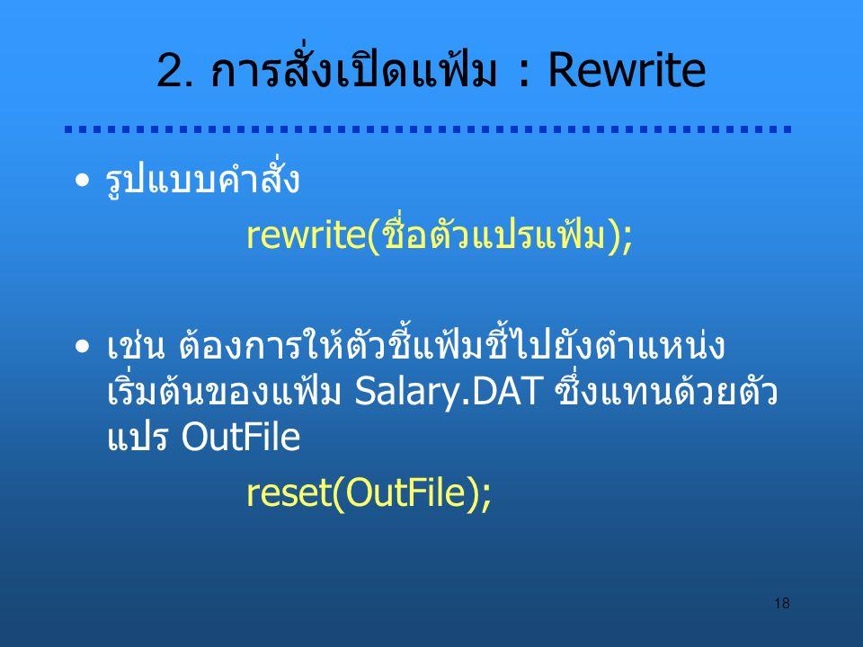 18 2. การสั่งเปิดแฟ้ม : Rewrite รูปแบบคำสั่ง rewrite(ชื่อตัวแปรแฟ้ม); เช่น ต้องการให้ตัวชี้แฟ้มชี้ไปยังตำแหน่ง เริ่มต้นของแฟ้ม Salary.DAT ซึ่งแทนด้วยต