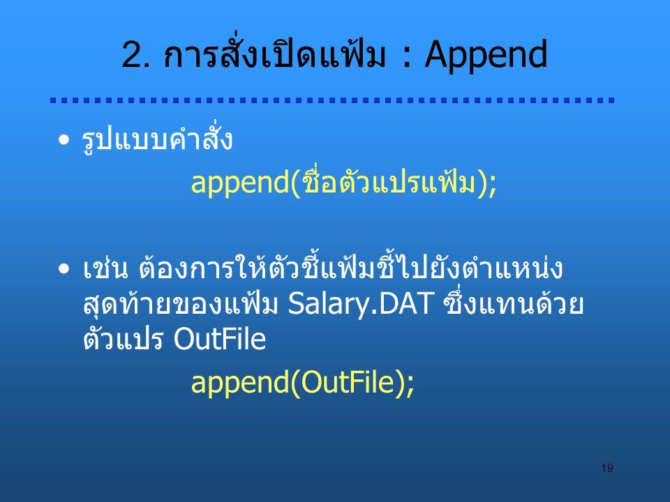 19 2. การสั่งเปิดแฟ้ม : Append รูปแบบคำสั่ง append(ชื่อตัวแปรแฟ้ม); เช่น ต้องการให้ตัวชี้แฟ้มชี้ไปยังตำแหน่ง สุดท้ายของแฟ้ม Salary.DAT ซึ่งแทนด้วย ตัว