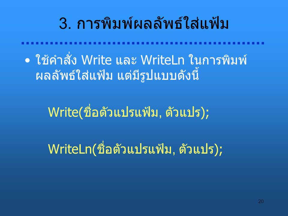 20 3. การพิมพ์ผลลัพธ์ใส่แฟ้ม ใช้คำสั่ง Write และ WriteLn ในการพิมพ์ ผลลัพธ์ใส่แฟ้ม แต่มีรูปแบบดังนี้ Write(ชื่อตัวแปรแฟ้ม, ตัวแปร); WriteLn(ชื่อตัวแปร