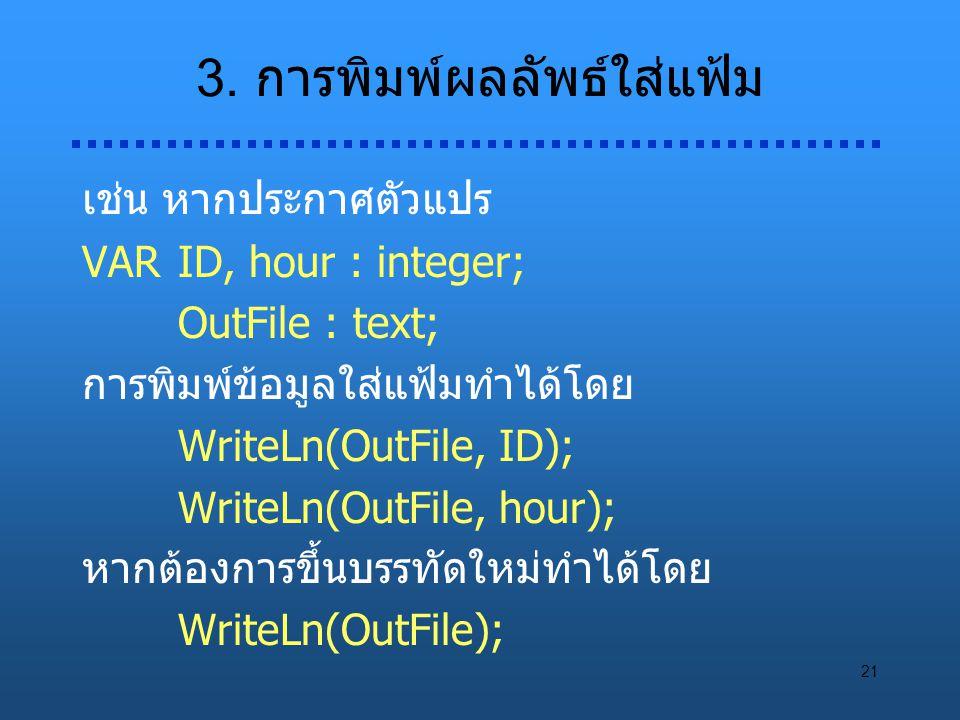 21 3. การพิมพ์ผลลัพธ์ใส่แฟ้ม เช่น หากประกาศตัวแปร VARID, hour : integer; OutFile : text; การพิมพ์ข้อมูลใส่แฟ้มทำได้โดย WriteLn(OutFile, ID); WriteLn(O