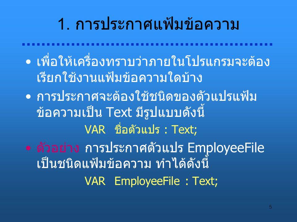 5 1. การประกาศแฟ้มข้อความ เพื่อให้เครื่องทราบว่าภายในโปรแกรมจะต้อง เรียกใช้งานแฟ้มข้อความใดบ้าง การประกาศจะต้องใช้ชนิดของตัวแปรแฟ้ม ข้อความเป็น Text ม