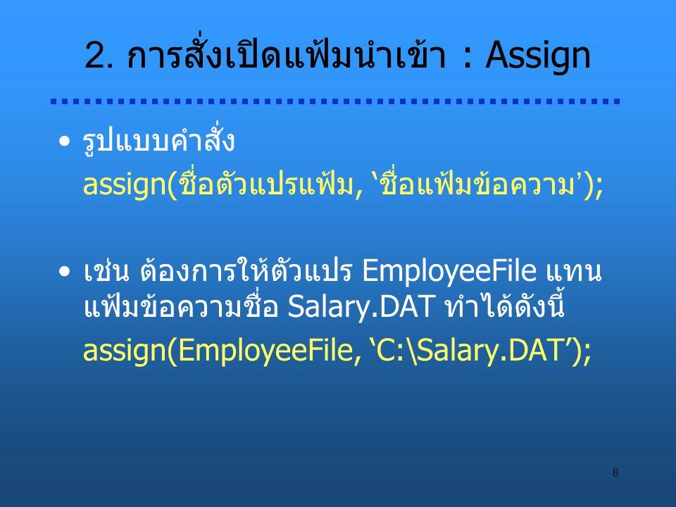 8 2. การสั่งเปิดแฟ้มนำเข้า : Assign รูปแบบคำสั่ง assign(ชื่อตัวแปรแฟ้ม, 'ชื่อแฟ้มข้อความ'); เช่น ต้องการให้ตัวแปร EmployeeFile แทน แฟ้มข้อความชื่อ Sal