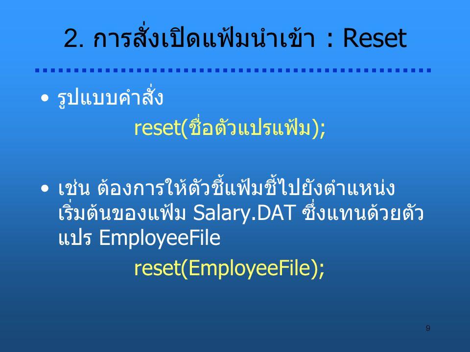 9 2. การสั่งเปิดแฟ้มนำเข้า : Reset รูปแบบคำสั่ง reset(ชื่อตัวแปรแฟ้ม); เช่น ต้องการให้ตัวชี้แฟ้มชี้ไปยังตำแหน่ง เริ่มต้นของแฟ้ม Salary.DAT ซึ่งแทนด้วย