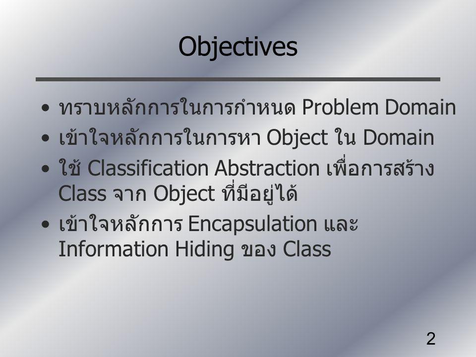 2 Objectives ทราบหลักการในการกำหนด Problem Domain เข้าใจหลักการในการหา Object ใน Domain ใช้ Classification Abstraction เพื่อการสร้าง Class จาก Object