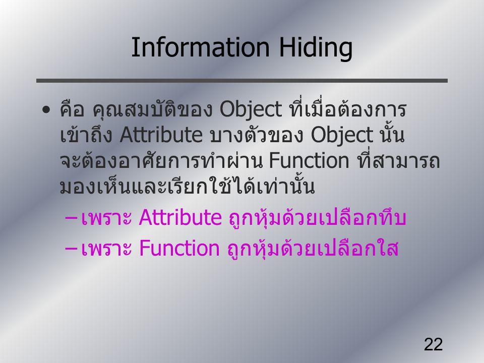 22 Information Hiding คือ คุณสมบัติของ Object ที่เมื่อต้องการ เข้าถึง Attribute บางตัวของ Object นั้น จะต้องอาศัยการทำผ่าน Function ที่สามารถ มองเห็นแ