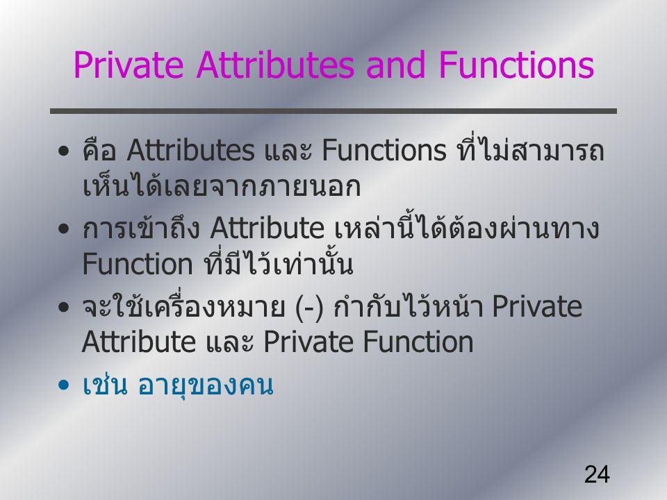 24 Private Attributes and Functions คือ Attributes และ Functions ที่ไม่สามารถ เห็นได้เลยจากภายนอก การเข้าถึง Attribute เหล่านี้ได้ต้องผ่านทาง Function