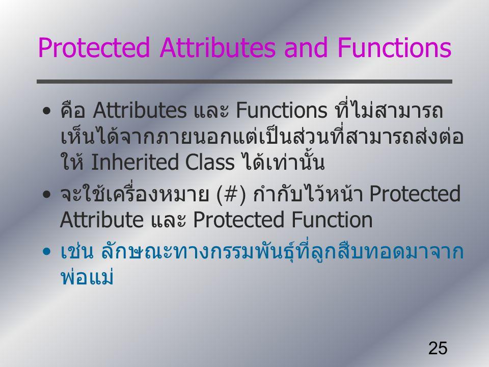 25 Protected Attributes and Functions คือ Attributes และ Functions ที่ไม่สามารถ เห็นได้จากภายนอกแต่เป็นส่วนที่สามารถส่งต่อ ให้ Inherited Class ได้เท่า