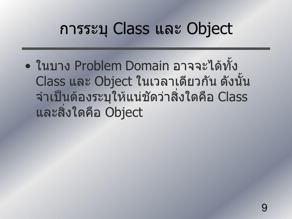9 การระบุ Class และ Object ในบาง Problem Domain อาจจะได้ทั้ง Class และ Object ในเวลาเดียวกัน ดังนั้น จำเป็นต้องระบุให้แน่ชัดว่าสิ่งใดคือ Class และสิ่ง
