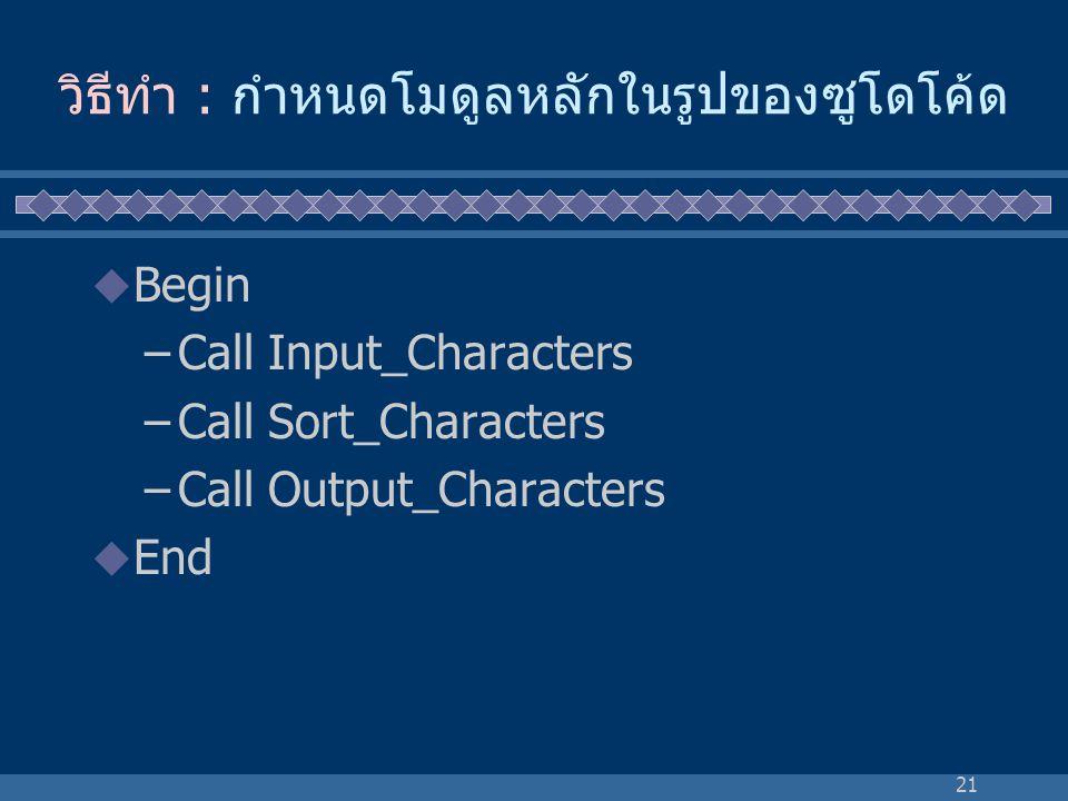 21 วิธีทำ : กำหนดโมดูลหลักในรูปของซูโดโค้ด  Begin –Call Input_Characters –Call Sort_Characters –Call Output_Characters  End