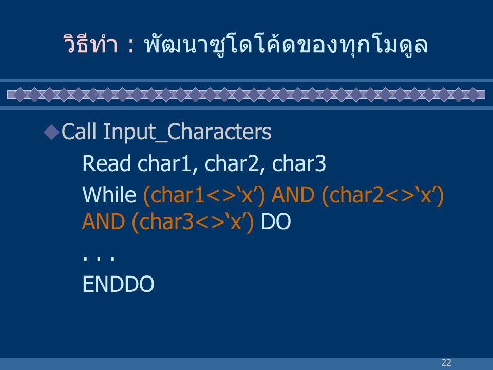 22 วิธีทำ : พัฒนาซูโดโค้ดของทุกโมดูล  Call Input_Characters Read char1, char2, char3 While (char1<>'x') AND (char2<>'x') AND (char3<>'x') DO... ENDDO