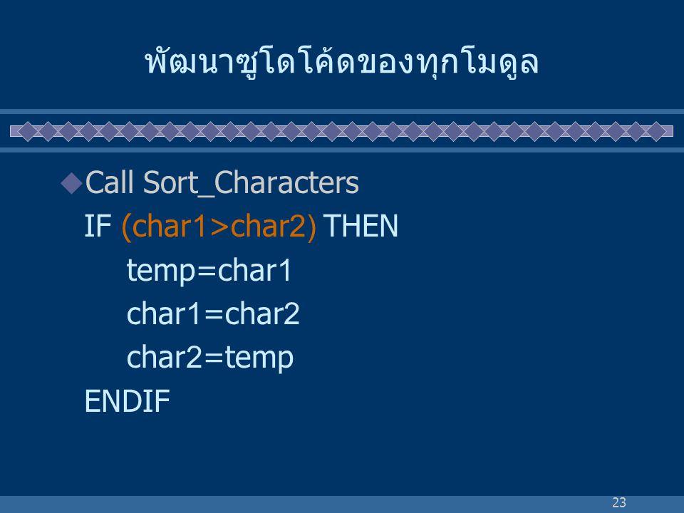 23 พัฒนาซูโดโค้ดของทุกโมดูล  Call Sort_Characters IF (char1>char2) THEN temp=char1 char1=char2 char2=temp ENDIF