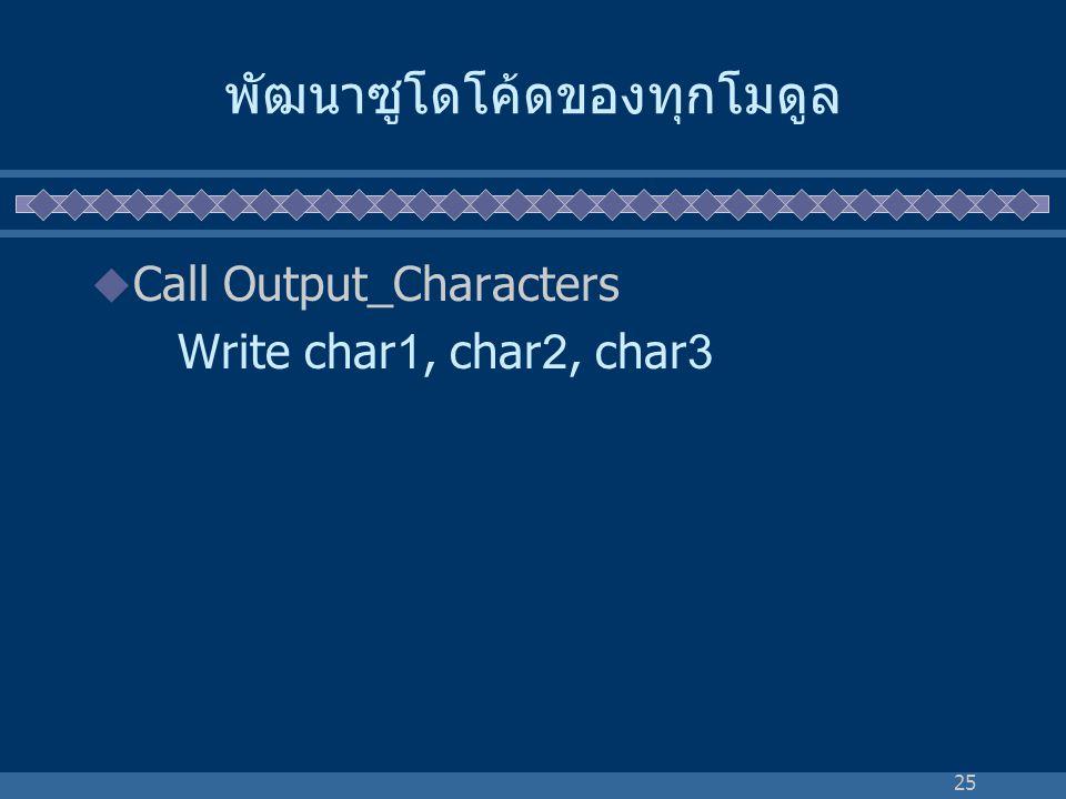 25 พัฒนาซูโดโค้ดของทุกโมดูล  Call Output_Characters Write char1, char2, char3