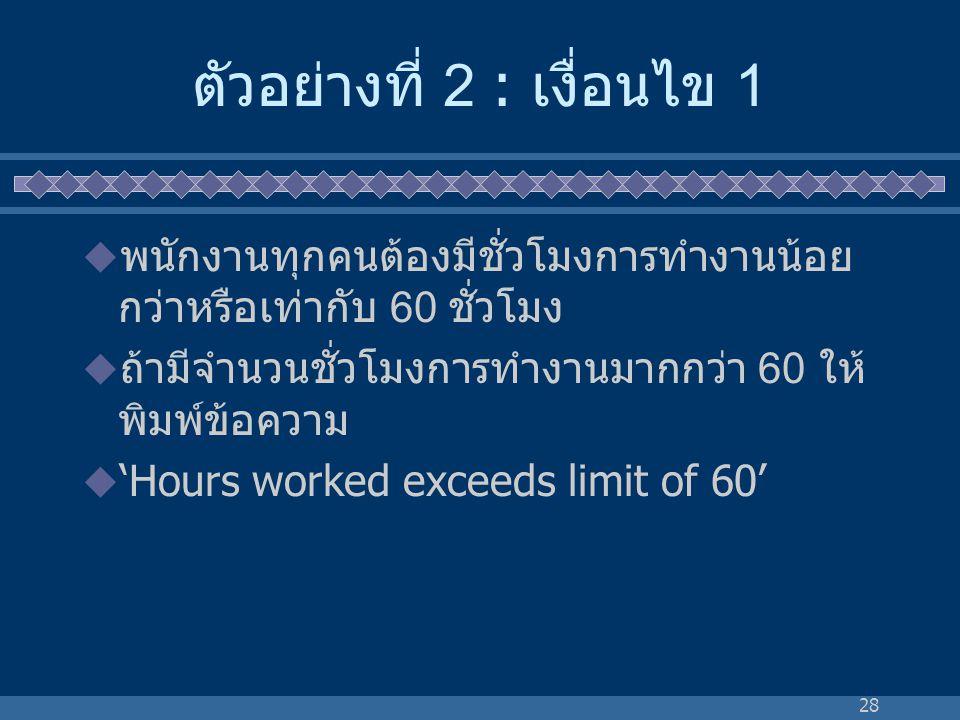 28 ตัวอย่างที่ 2 : เงื่อนไข 1  พนักงานทุกคนต้องมีชั่วโมงการทำงานน้อย กว่าหรือเท่ากับ 60 ชั่วโมง  ถ้ามีจำนวนชั่วโมงการทำงานมากกว่า 60 ให้ พิมพ์ข้อควา