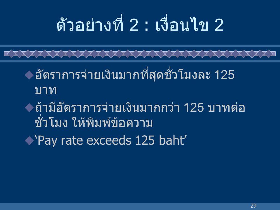 29 ตัวอย่างที่ 2 : เงื่อนไข 2  อัตราการจ่ายเงินมากที่สุดชั่วโมงละ 125 บาท  ถ้ามีอัตราการจ่ายเงินมากกว่า 125 บาทต่อ ชั่วโมง ให้พิมพ์ข้อความ  'Pay ra