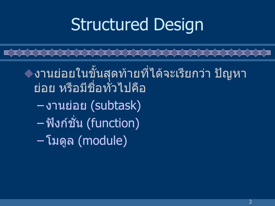 3 Structured Design  งานย่อยในขั้นสุดท้ายที่ได้จะเรียกว่า ปัญหา ย่อย หรือมีชื่อทั่วไปคือ –งานย่อย (subtask) –ฟังก์ชั่น (function) –โมดูล (module)