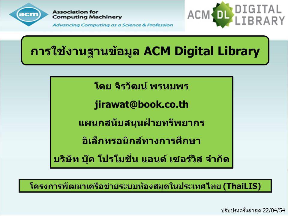 โครงการพัฒนาเครือข่ายระบบห้องสมุดในประเทศไทย (ThaiLIS) ปรับปรุงครั้งล่าสุด 22/04/54 การใช้งานฐานข้อมูล ACM Digital Library โดย จิรวัฒน์ พรหมพร jirawat@book.co.th แผนกสนับสนุนฝ่ายทรัพยากร อิเล็กทรอนิกส์ทางการศึกษา บริษัท บุ๊ค โปรโมชั่น แอนด์ เซอร์วิส จำกัด
