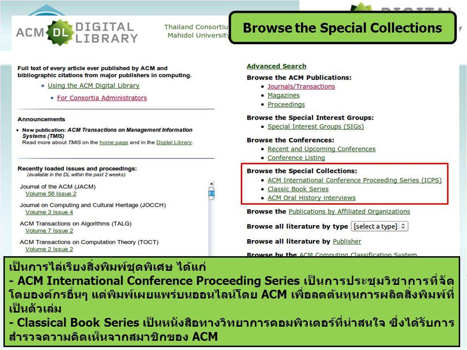 Browse the Special Collections เป็นการไล่เรียงสิ่งพิมพ์ชุดพิเศษ ได้แก่ - ACM International Conference Proceeding Series เป็นการประชุมวิชาการที่จัด โดยองค์กรอื่นๆ แต่พิมพ์เผยแพร่บนออนไลน์โดย ACM เพื่อลดต้นทุนการผลิตสิ่งพิมพ์ที่ เป็นตัวเล่ม - Classical Book Series เป็นหนังสือทางวิทยาการคอมพิวเตอร์ที่น่าสนใจ ซึ่งได้รับการ สำรวจความคิดเห็นจากสมาชิกของ ACM