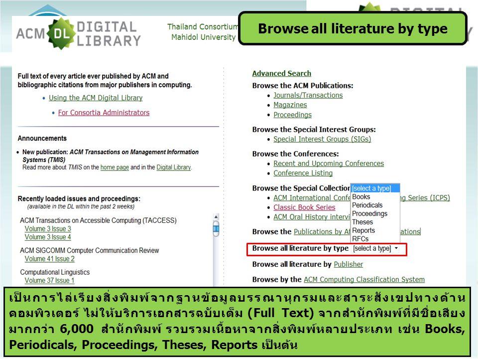 Browse all literature by type เป็นการไล่เรียงสิ่งพิมพ์จากฐานข้อมูลบรรณานุกรมและสาระสังเขปทางด้าน คอมพิวเตอร์ ไม่ให้บริการเอกสารฉบับเต็ม (Full Text) จากสำนักพิมพ์ที่มีชื่อเสียง มากกว่า 6,000 สำนักพิมพ์ รวบรวมเนื้อหาจากสิ่งพิมพ์หลายประเภท เช่น Books, Periodicals, Proceedings, Theses, Reports เป็นต้น