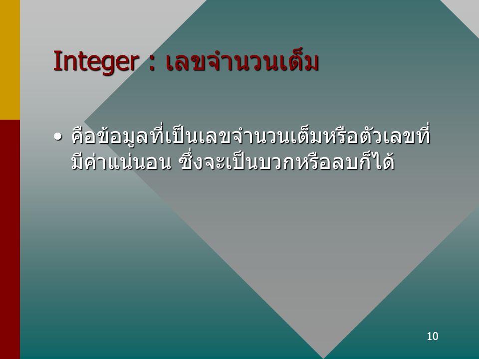 10 Integer : เลขจำนวนเต็ม คือข้อมูลที่เป็นเลขจำนวนเต็มหรือตัวเลขที่ มีค่าแน่นอน ซึ่งจะเป็นบวกหรือลบก็ได้คือข้อมูลที่เป็นเลขจำนวนเต็มหรือตัวเลขที่ มีค่