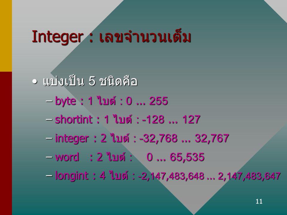 11 Integer : เลขจำนวนเต็ม แบ่งเป็น 5 ชนิดคือแบ่งเป็น 5 ชนิดคือ –byte : 1 ไบต์ : 0... 255 –shortint : 1 ไบต์ : -128... 127 –integer : 2 ไบต์ : -32,768.