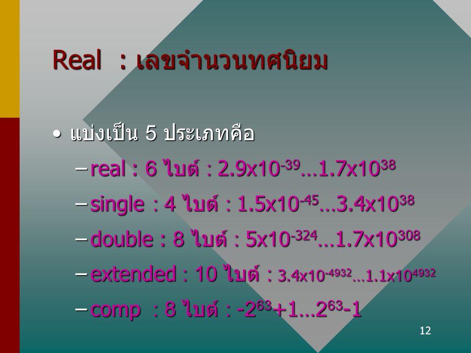 12 Real : เลขจำนวนทศนิยม แบ่งเป็น 5 ประเภทคือแบ่งเป็น 5 ประเภทคือ –real : 6 ไบต์ : 2.9x10 -39...1.7x10 38 –single : 4 ไบต์ : 1.5x10 -45...3.4x10 38 –d