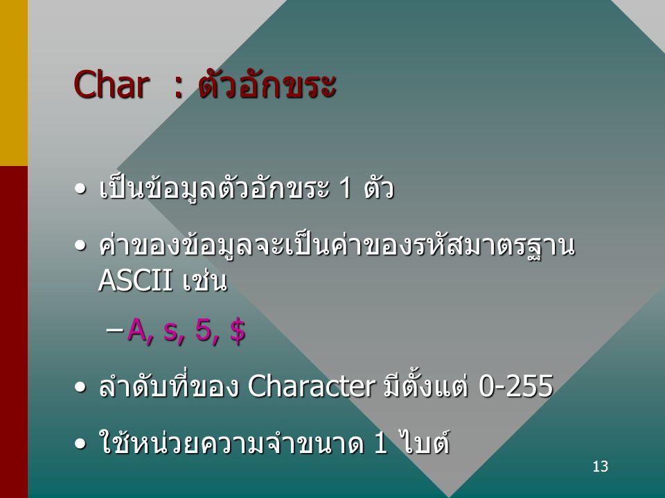 13 Char : ตัวอักขระ เป็นข้อมูลตัวอักขระ 1 ตัวเป็นข้อมูลตัวอักขระ 1 ตัว ค่าของข้อมูลจะเป็นค่าของรหัสมาตรฐาน ASCII เช่นค่าของข้อมูลจะเป็นค่าของรหัสมาตรฐ