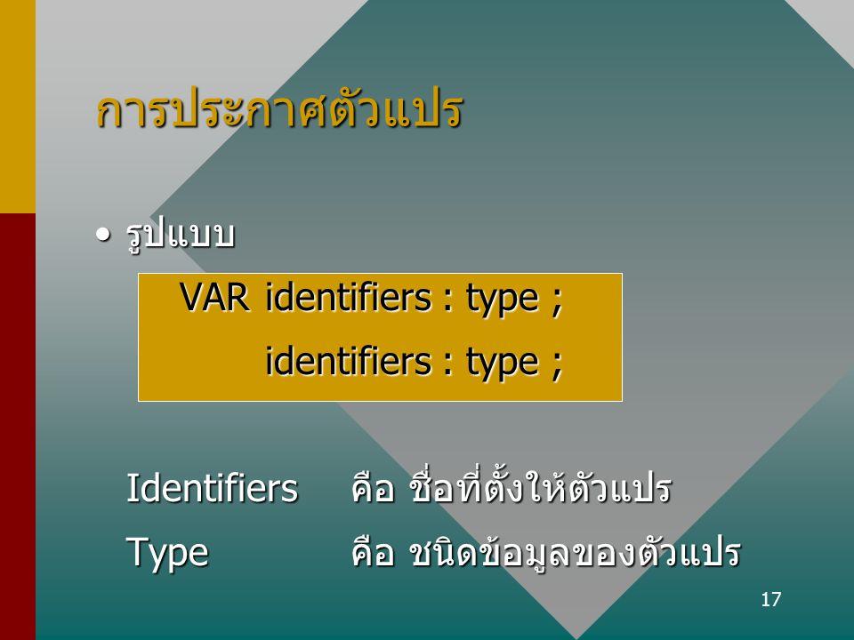 17 การประกาศตัวแปร รูปแบบรูปแบบ VARidentifiers : type ; identifiers : type ; Identifiers คือ ชื่อที่ตั้งให้ตัวแปร Typeคือ ชนิดข้อมูลของตัวแปร