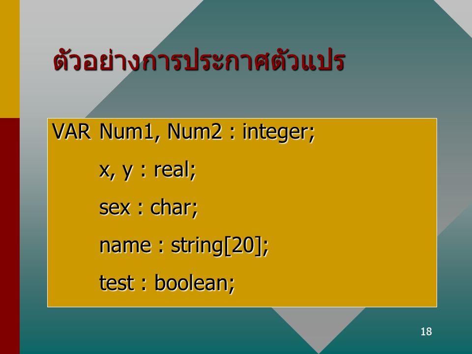 18 ตัวอย่างการประกาศตัวแปร VARNum1, Num2 : integer; x, y : real; sex : char; name : string[20]; test : boolean;