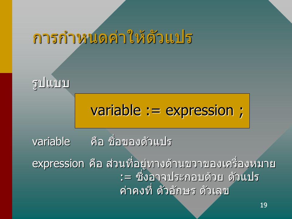 19 การกำหนดค่าให้ตัวแปร รูปแบบ variable := expression ; variable คือ ชื่อของตัวแปร expression คือ ส่วนที่อยู่ทางด้านขวาของเครื่องหมาย := ซึ่งอาจประกอบ