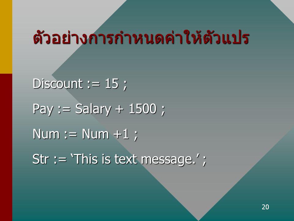 20 ตัวอย่างการกำหนดค่าให้ตัวแปร Discount := 15 ; Pay := Salary + 1500 ; Num := Num +1 ; Str := 'This is text message.' ;