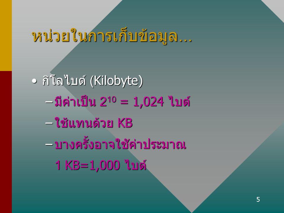 5 หน่วยในการเก็บข้อมูล... กิโลไบต์ (Kilobyte)กิโลไบต์ (Kilobyte) –มีค่าเป็น 2 10 = 1,024 ไบต์ –ใช้แทนด้วย KB –บางครั้งอาจใชัค่าประมาณ 1 KB=1,000 ไบต์