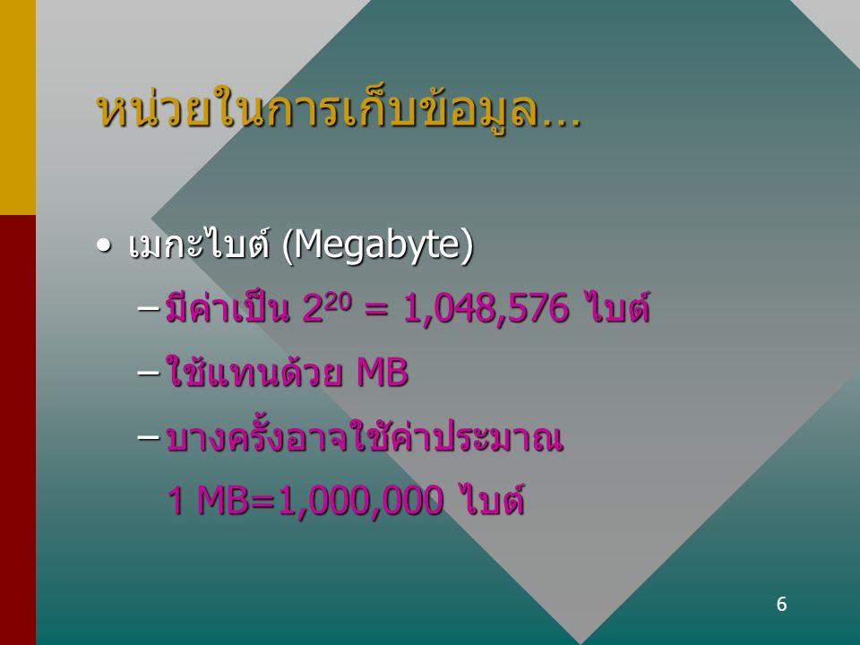 6 หน่วยในการเก็บข้อมูล... เมกะไบต์ (Megabyte)เมกะไบต์ (Megabyte) –มีค่าเป็น 2 20 = 1,048,576 ไบต์ –ใช้แทนด้วย MB –บางครั้งอาจใชัค่าประมาณ 1 MB=1,000,0