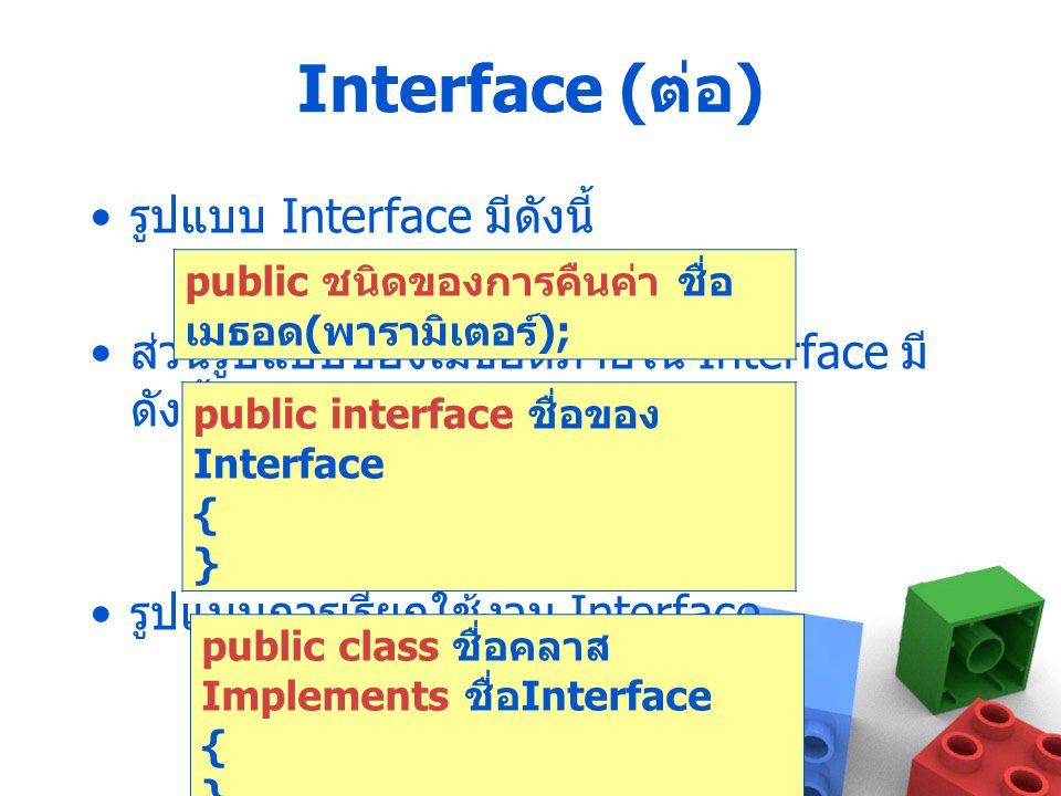 Interface ( ต่อ ) รูปแบบ Interface มีดังนี้ ส่วนรูปแบบของเมธอดภายใน Interface มี ดังนี้ รูปแบบการเรียกใช้งาน Interface public interface ชื่อของ Interf