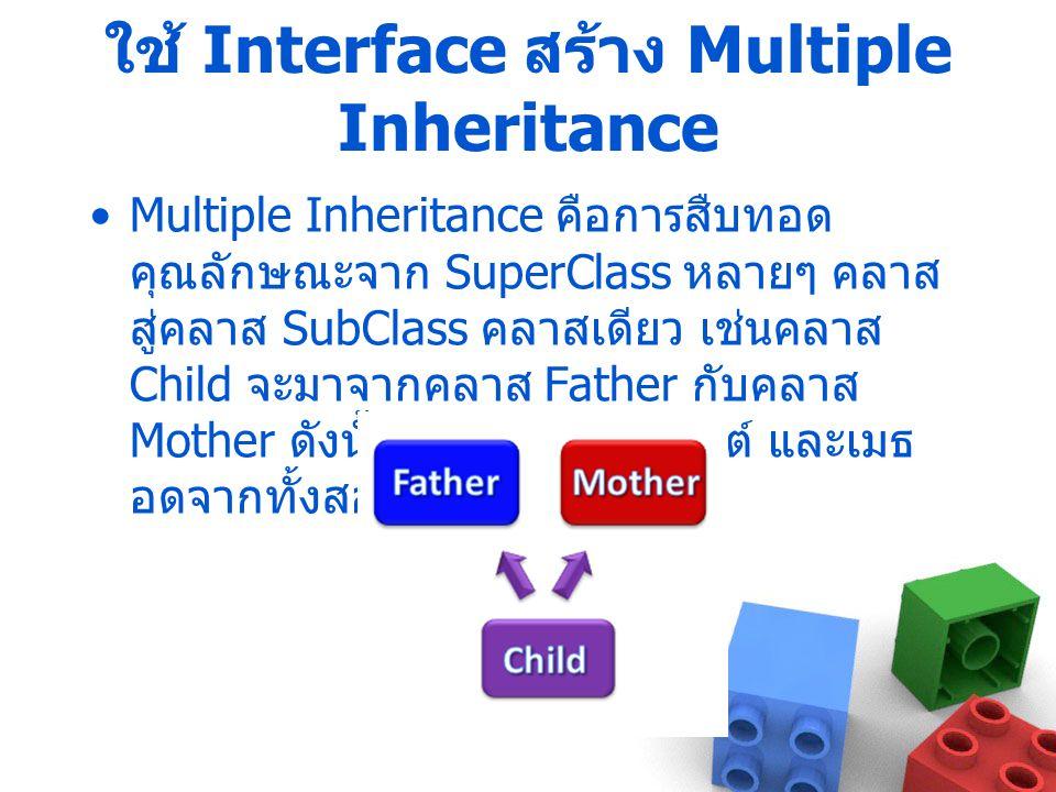 ใช้ Interface สร้าง Multiple Inheritance Multiple Inheritance คือการสืบทอด คุณลักษณะจาก SuperClass หลายๆ คลาส สู่คลาส SubClass คลาสเดียว เช่นคลาส Chil