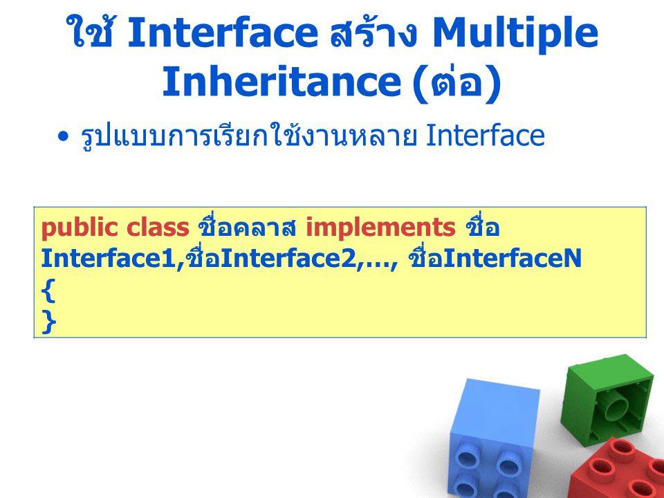 ใช้ Interface สร้าง Multiple Inheritance ( ต่อ ) รูปแบบการเรียกใช้งานหลาย Interface public class ชื่อคลาส implements ชื่อ Interface1, ชื่อ Interface2,