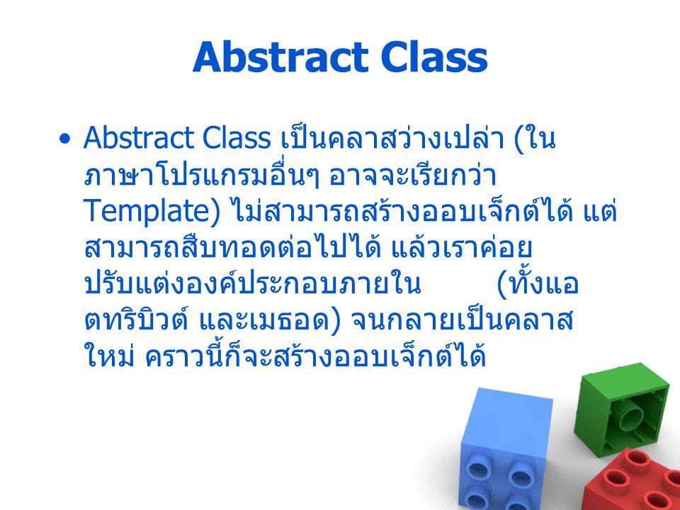 Abstract Class Abstract Class เป็นคลาสว่างเปล่า ( ใน ภาษาโปรแกรมอื่นๆ อาจจะเรียกว่า Template) ไม่สามารถสร้างออบเจ็กต์ได้ แต่ สามารถสืบทอดต่อไปได้ แล้ว