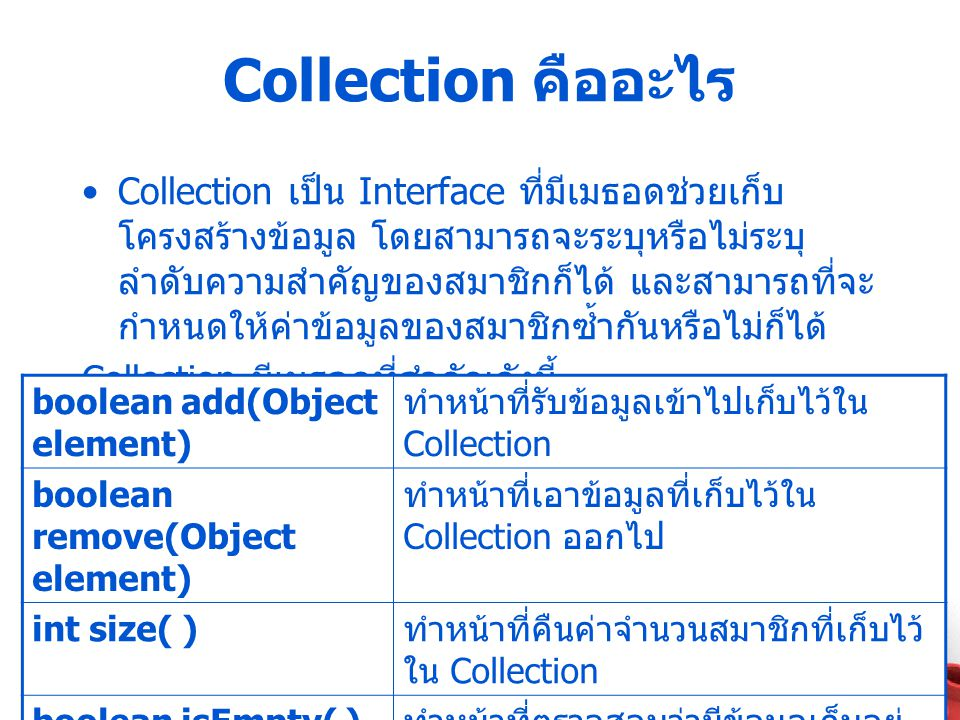 Collection คืออะไร Collection เป็น Interface ที่มีเมธอดช่วยเก็บ โครงสร้างข้อมูล โดยสามารถจะระบุหรือไม่ระบุ ลำดับความสำคัญของสมาชิกก็ได้ และสามารถที่จะ