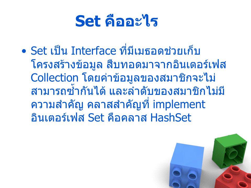 Set คืออะไร Set เป็น Interface ที่มีเมธอดช่วยเก็บ โครงสร้างข้อมูล สืบทอดมาจากอินเตอร์เฟส Collection โดยค่าข้อมูลของสมาชิกจะไม่ สามารถซ้ำกันได้ และลำดั