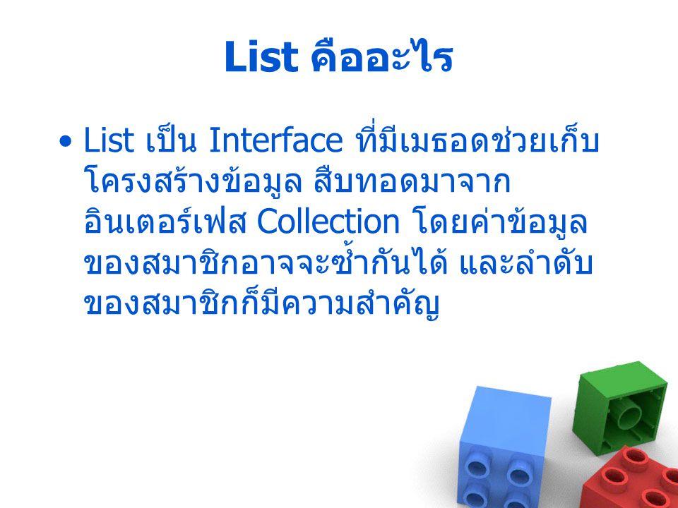 List คืออะไร List เป็น Interface ที่มีเมธอดช่วยเก็บ โครงสร้างข้อมูล สืบทอดมาจาก อินเตอร์เฟส Collection โดยค่าข้อมูล ของสมาชิกอาจจะซ้ำกันได้ และลำดับ ข