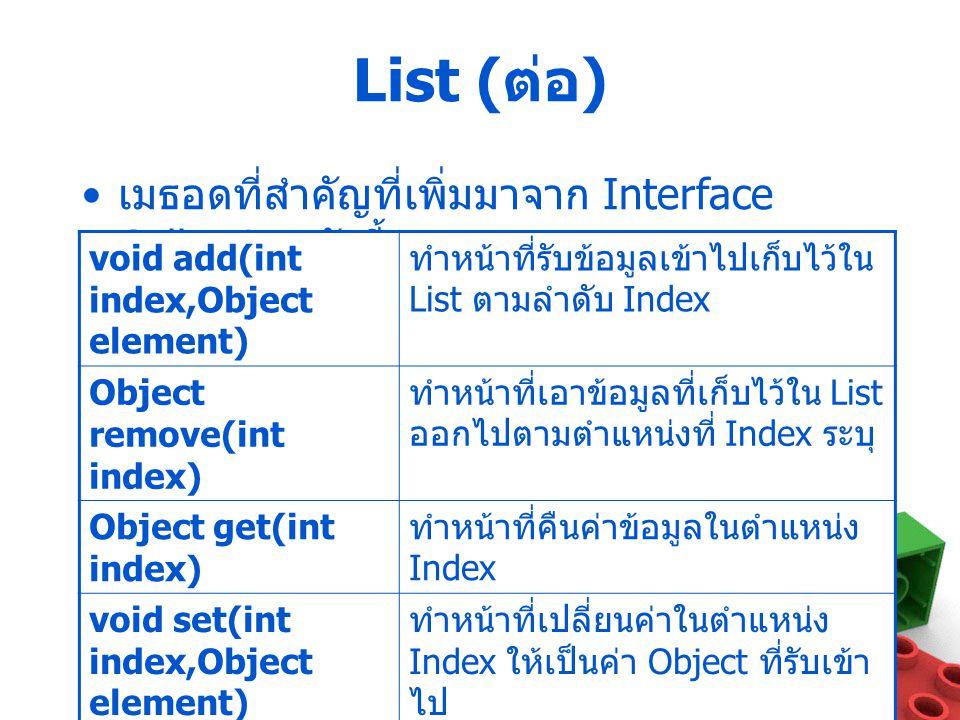 List ( ต่อ ) เมธอดที่สำคัญที่เพิ่มมาจาก Interface Collection ดังนี้ void add(int index,Object element) ทำหน้าที่รับข้อมูลเข้าไปเก็บไว้ใน List ตามลำดับ